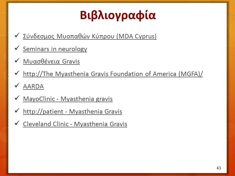 Βιβλιογραφία Σύνδεσμος Μυοπαθών Κύπρου (MDA Cyprus) Seminars in neurology Μυασθένεια Gravis Μυασθένεια Gravis http://The Myasthenia Gravis Foundation of America (MGFA)/ http://The Myasthenia Gravis Foundation of America (MGFA)/ AARDA MayoClinic - Myasthenia gravis http://patient - Myasthenia Gravis http://patient - Myasthenia Gravis Cleveland Clinic - Myasthenia Gravis 43