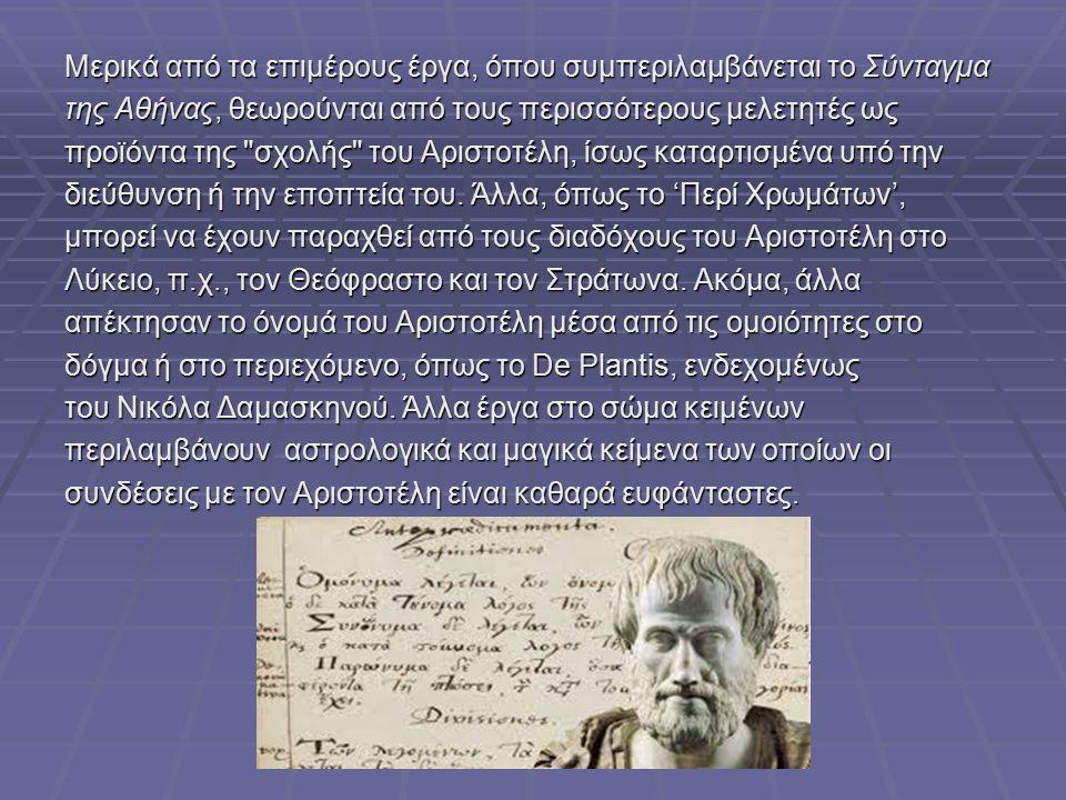 Μερικά από τα επιμέρους έργα, όπου συμπεριλαμβάνεται το Σύνταγμα της Αθήνας, θεωρούνται από τους περισσότερους μελετητές ως προϊόντα της σχολής του Αριστοτέλη, ίσως καταρτισμένα υπό την διεύθυνση ή την εποπτεία του.