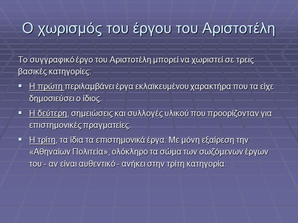 Ο χωρισμός του έργου του Αριστοτέλη Το συγγραφικό έργο του Αριστοτέλη μπορεί να χωριστεί σε τρεις βασικές κατηγορίες:  Η πρώτη περιλαμβάνει έργα εκλαϊκευμένου χαρακτήρα που τα είχε δημοσιεύσει ο ίδιος.