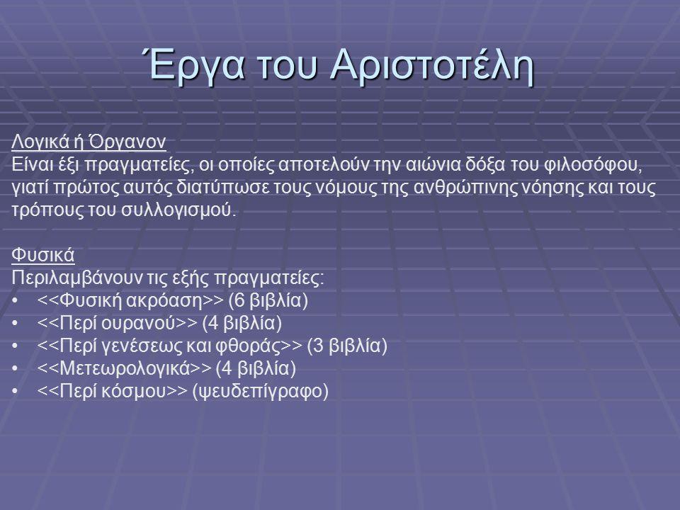 Έργα του Αριστοτέλη Λογικά ή Όργανον Είναι έξι πραγματείες, οι οποίες αποτελούν την αιώνια δόξα του φιλοσόφου, γιατί πρώτος αυτός διατύπωσε τους νόμους της ανθρώπινης νόησης και τους τρόπους του συλλογισμού.