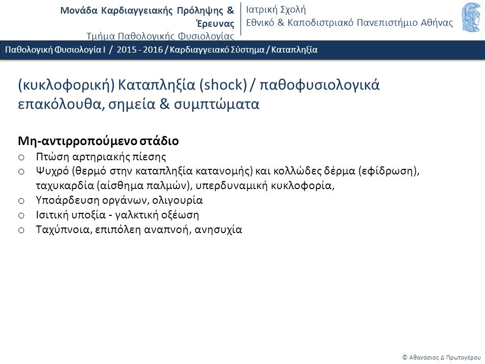 Μονάδα Καρδιαγγειακής Πρόληψης & Έρευνας Τμήμα Παθολογικής Φυσιολογίας Ιατρική Σχολή Εθνικό & Καποδιστριακό Πανεπιστήμιο Αθήνας © Αθανάσιος Δ Πρωτογέρου Παθολογική Φυσιολογία Ι / 2015 - 2016 / Καρδιαγγειακό Σύστημα / Καταπληξία (κυκλοφορική) Καταπληξία (shock) / παθοφυσιολογικά επακόλουθα, σημεία & συμπτώματα Μη-αντιρροπούμενο στάδιο o Πτώση αρτηριακής πίεσης o Ψυχρό (θερμό στην καταπληξία κατανομής) και κολλώδες δέρμα (εφίδρωση), ταχυκαρδία (αίσθημα παλμών), υπερδυναμική κυκλοφορία, o Υποάρδευση οργάνων, ολιγουρία o Ισιτική υποξία - γαλκτική οξέωση o Ταχύπνοια, επιπόλεη αναπνοή, ανησυχία