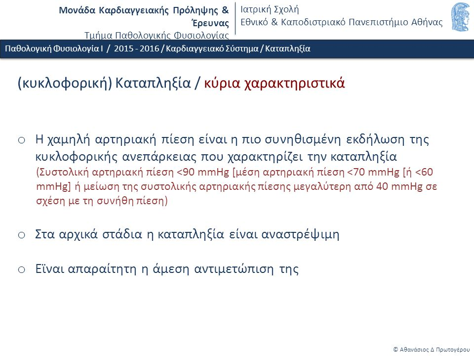 Μονάδα Καρδιαγγειακής Πρόληψης & Έρευνας Τμήμα Παθολογικής Φυσιολογίας Ιατρική Σχολή Εθνικό & Καποδιστριακό Πανεπιστήμιο Αθήνας © Αθανάσιος Δ Πρωτογέρου Παθολογική Φυσιολογία Ι / 2015 - 2016 / Καρδιαγγειακό Σύστημα / Καταπληξία (κυκλοφορική) Καταπληξία / κύρια χαρακτηριστικά o Η χαμηλή αρτηριακή πίεση είναι η πιο συνηθισμένη εκδήλωση της κυκλοφορικής ανεπάρκειας που χαρακτηρίζει την καταπληξία (Συστολική αρτηριακή πίεση <90 mmHg [μέση αρτηριακή πίεση <70 mmHg [ή <60 mmHg] ή μείωση της συστολικής αρτηριακής πίεσης μεγαλύτερη από 40 mmHg σε σχέση με τη συνήθη πίεση) o Στα αρχικά στάδια η καταπληξία είναι αναστρέψιμη o Εϊναι απαραίτητη η άμεση αντιμετώπιση της