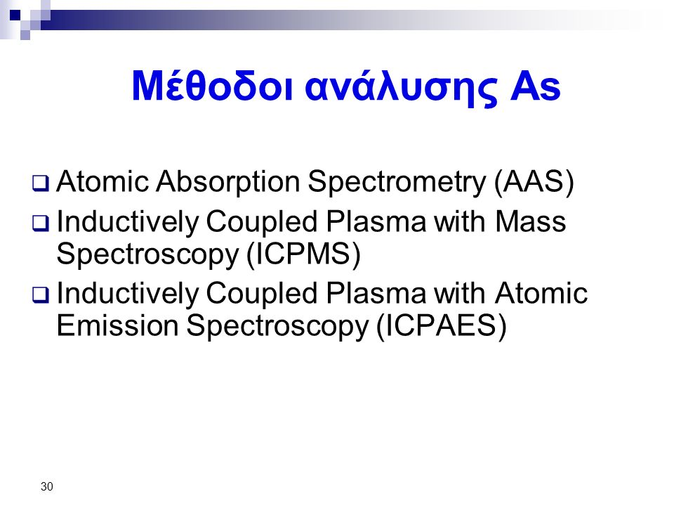 Μέθοδοι ανάλυσης As  Atomic Absorption Spectrometry (AAS)  Inductively Coupled Plasma with Mass Spectroscopy (ICPMS)  Inductively Coupled Plasma with Atomic Emission Spectroscopy (ICPAES) 30