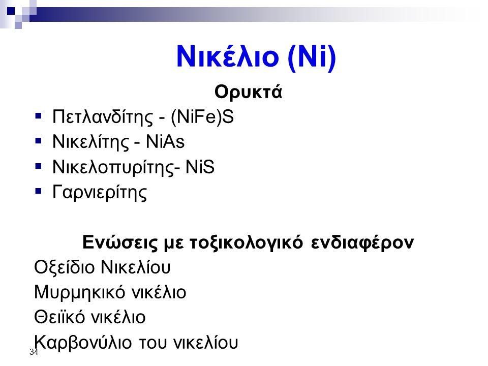 34 Νικέλιο (Ni) Ορυκτά  Πετλανδίτης - (NiFe)S  Νικελίτης - NiAs  Νικελοπυρίτης- NiS  Γαρνιερίτης Ενώσεις με τοξικολογικό ενδιαφέρον Οξείδιο Νικελί