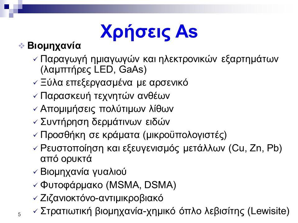 Χρήσεις As  Βιομηχανία Παραγωγή ημιαγωγών και ηλεκτρονικών εξαρτημάτων (λαμπτήρες LED, GaAs) Ξύλα επεξεργασμένα με αρσενικό Παρασκευή τεχνητών ανθέων Απομιμήσεις πολύτιμων λίθων Συντήρηση δερμάτινων ειδών Προσθήκη σε κράματα (μικροϋπολογιστές) Ρευστοποίηση και εξευγενισμός μετάλλων (Cu, Zn, Pb) από ορυκτά Βιομηχανία γυαλιού Φυτοφάρμακο (MSMA, DSMA) Ζιζανιοκτόνο-αντιμικροβιακό Στρατιωτική βιομηχανία-χημικό όπλο λεβισίτης (Lewisite) 5