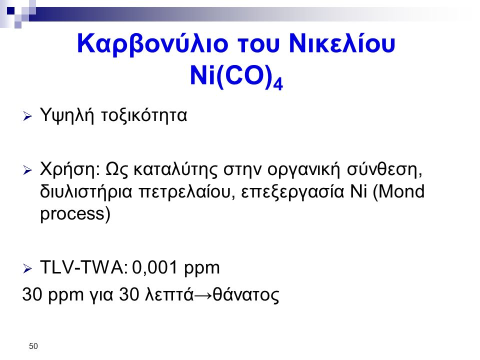 50 Καρβονύλιο του Νικελίου Ni(CO) 4  Υψηλή τοξικότητα  Χρήση: Ως καταλύτης στην οργανική σύνθεση, διυλιστήρια πετρελαίου, επεξεργασία Νi (Mond process)  TLV-TWA: 0,001 ppm 30 ppm για 30 λεπτά→θάνατος