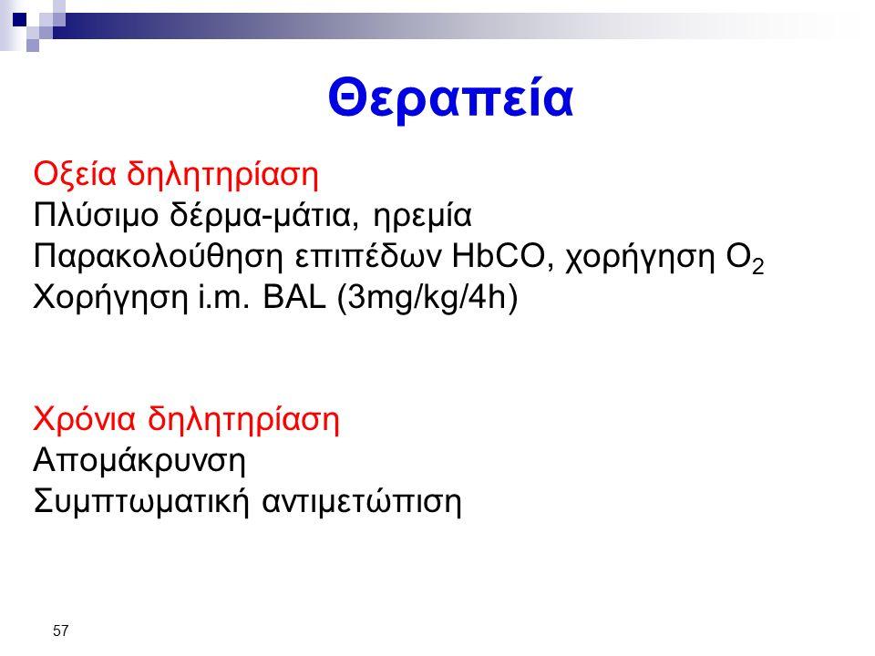 57 Θεραπεία Οξεία δηλητηρίαση Πλύσιμο δέρμα-μάτια, ηρεμία Παρακολούθηση επιπέδων HbCO, χορήγηση Ο 2 Χορήγηση i.m. BAL (3mg/kg/4h) Χρόνια δηλητηρίαση Α