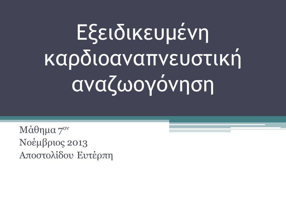 Εξειδικευμένη καρδιοαναπνευστική αναζωογόνηση Μάθημα 7 ον Νοέμβριος 2013 Αποστολίδου Ευτέρπη