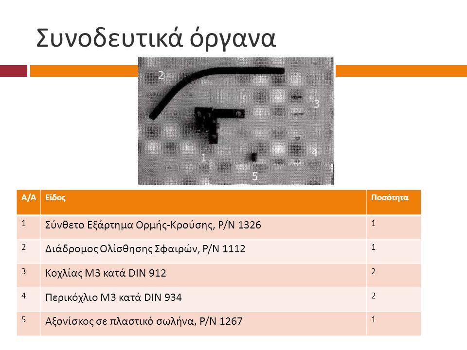 Συνοδευτικά όργανα Α/ΑΑ/ΑΕίδοςΠοσότητα 1 Σύνθετο Εξάρτημα Ορμής - Κρούσης, Ρ / Ν 1326 1 2 Διάδρομος Ολίσθησης Σφαιρών, Ρ / Ν 1112 1 3 Κοχλίας Μ 3 κατά DIN 912 2 4 Περικόχλιο Μ 3 κατά DIN 934 2 5 Αξονίσκος σε πλαστικό σωλήνα, Ρ / Ν 1267 1