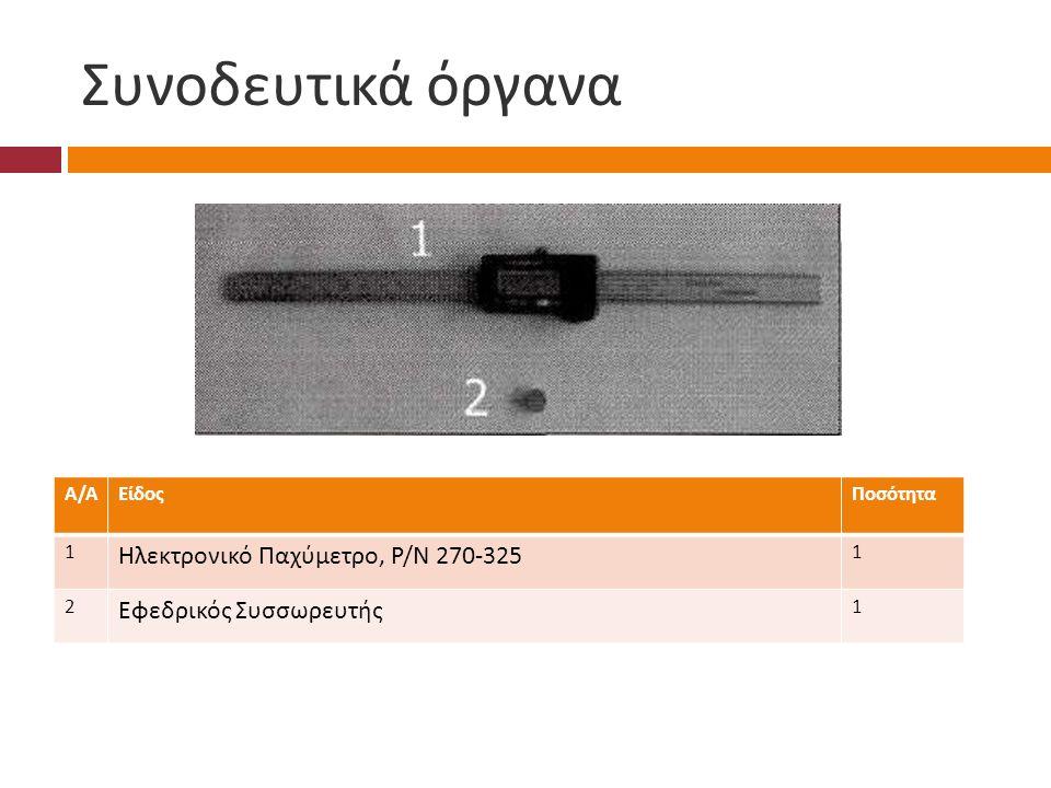 Συνοδευτικά όργανα Α/ΑΑ/ΑΕίδοςΠοσότητα 1 Ηλεκτρονικό Παχύμετρο, Ρ / Ν 270-325 1 2 Εφεδρικός Συσσωρευτής 1