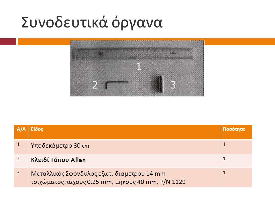 Συνοδευτικά όργανα Α/ΑΑ/ΑΕίδοςΠοσότητα 1 Υποδεκάμετρο 30 cm 1 2 Κλειδί Τύπου Allen 1 3 Μεταλλικός Σφόνδυλος εξωτ.