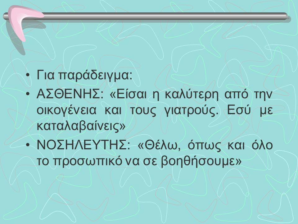 Για παράδειγμα: ΑΣΘΕΝΗΣ: «Είσαι η καλύτερη από την οικογένεια και τους γιατρούς.