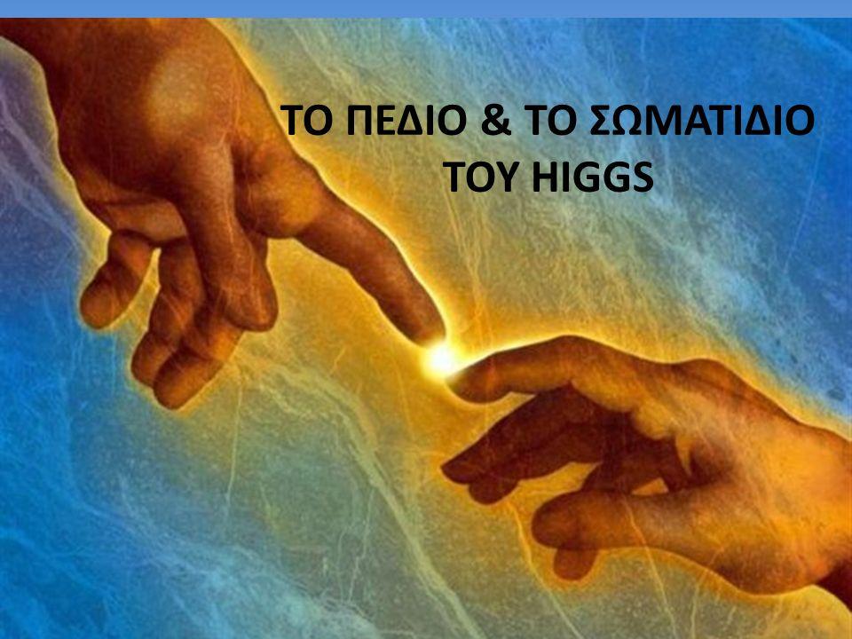 ΤΟ ΠΕΔΙΟ & ΤΟ ΣΩΜΑΤΙΔΙΟ ΤΟΥ HIGGS