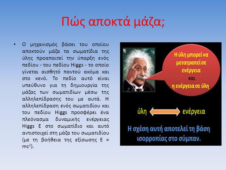 Πώς αποκτά μάζα; Ο μηχανισμός βάσει του οποίου αποκτούν μάζα τα σωματίδια της ύλης προαπαιτεί την ύπαρξη ενός πεδίου - του πεδίου Higgs - το οποίο γίνεται αισθητό παντού ακόμα και στο κενό.