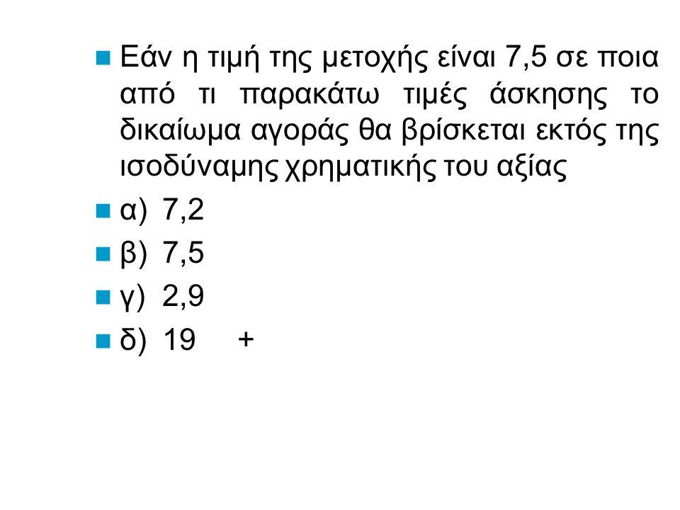 Εάν η τιμή της μετοχής είναι 7,5 σε ποια από τι παρακάτω τιμές άσκησης το δικαίωμα αγοράς θα βρίσκεται εντός της ισοδύναμης χρηματικής του αξίας α)7,2 + β)7,5 γ)8 δ)19