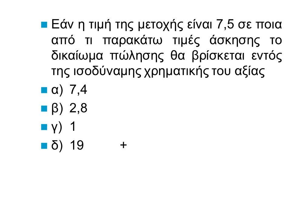 Εάν η τιμή της μετοχής είναι 7500 σε ποια από τι παρακάτω τιμές άσκησης το δικαίωμα πώλησης θα βρίσκεται εκτός της ισοδύναμης χρηματικής του αξίας α)7,9 β)2,8 + γ)1 + δ)7,4 +