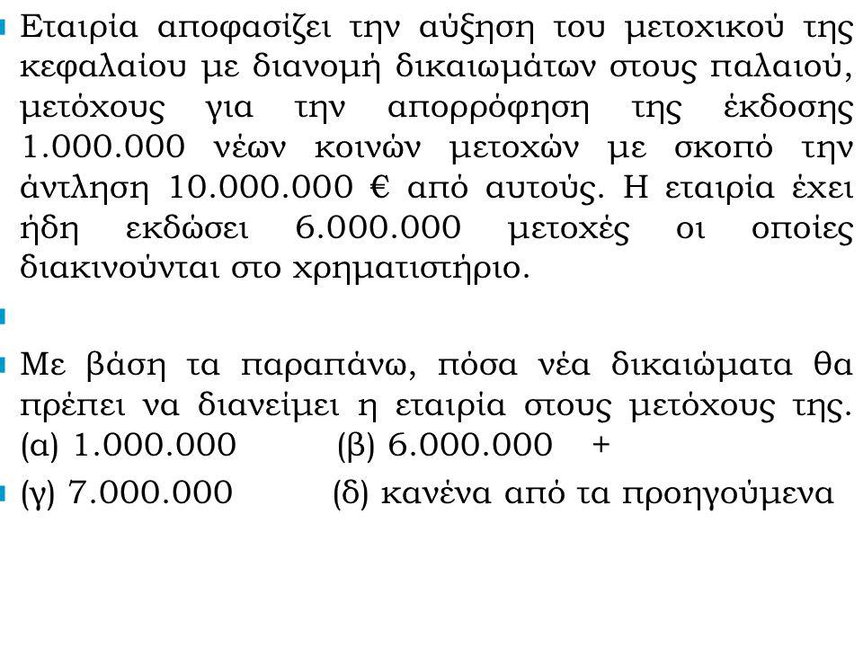 Εταιρία αποφασίζει την αύξηση του μετοχικού της κεφαλαίου με διανομή δικαιωμάτων στους παλαιού, μετόχους για την απορρόφηση της έκδοσης 1.000.000 νέων κοινών μετοχών με σκοπό την άντληση 10.000.000 € από αυτούς.