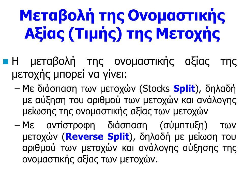 Μεταβολή της Ονομαστικής Αξίας (Τιμής) της Μετοχής Η μεταβολή της ονομαστικής αξίας της μετοχής μπορεί να γίνει: –Με διάσπαση των μετοχών (Stocks Split), δηλαδή με αύξηση του αριθμού των μετοχών και ανάλογης μείωσης της ονομαστικής αξίας των μετοχών –Με αντίστροφη διάσπαση (σύμπτυξη) των μετοχών (Reverse Split), δηλαδή με μείωση του αριθμού των μετοχών και ανάλογης αύξησης της ονομαστικής αξίας των μετοχών.