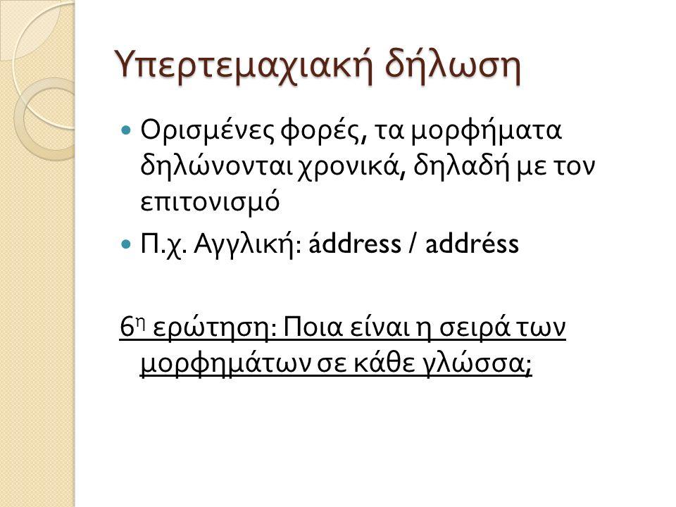 Υπερτεμαχιακή δήλωση Ορισμένες φορές, τα μορφήματα δηλώνονται χρονικά, δηλαδή με τον επιτονισμό Π. χ. Αγγλική : áddress / addréss 6 η ερώτηση : Ποια ε