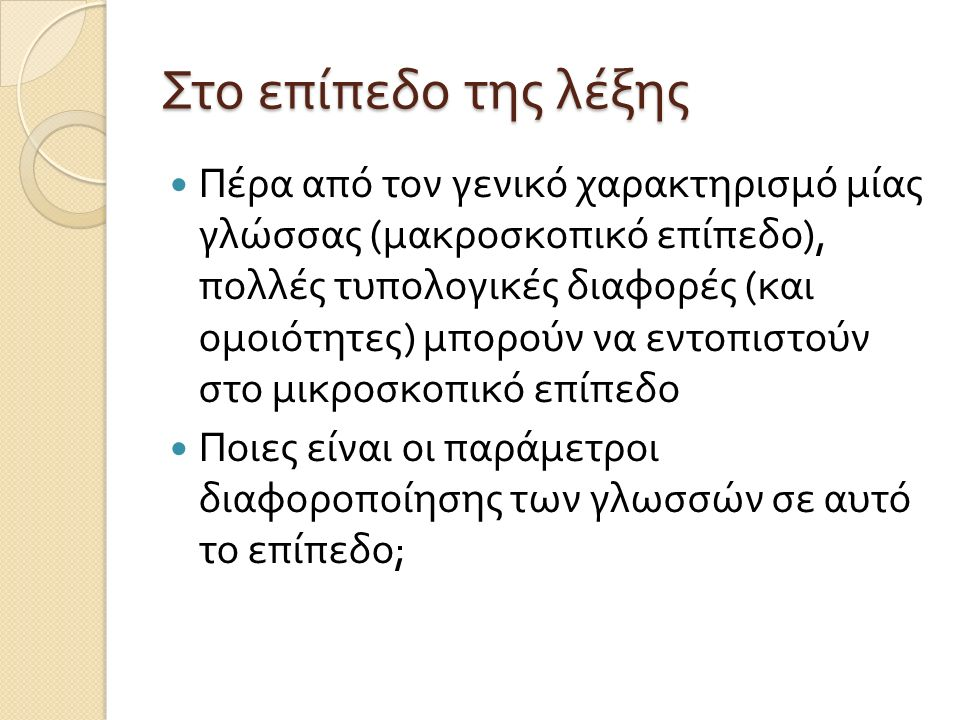 Στο επίπεδο της λέξης Πέρα από τον γενικό χαρακτηρισμό μίας γλώσσας ( μακροσκοπικό επίπεδο ), πολλές τυπολογικές διαφορές ( και ομοιότητες ) μπορούν να εντοπιστούν στο μικροσκοπικό επίπεδο Ποιες είναι οι παράμετροι διαφοροποίησης των γλωσσών σε αυτό το επίπεδο ;