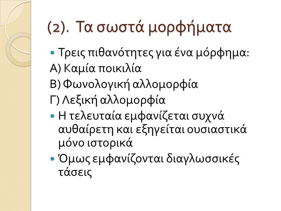 (2). Τα σωστά μορφήματα Τρεις πιθανότητες για ένα μόρφημα : Α ) Καμία ποικιλία Β ) Φωνολογική αλλομορφία Γ ) Λεξική αλλομορφία Η τελευταία εμφανίζεται