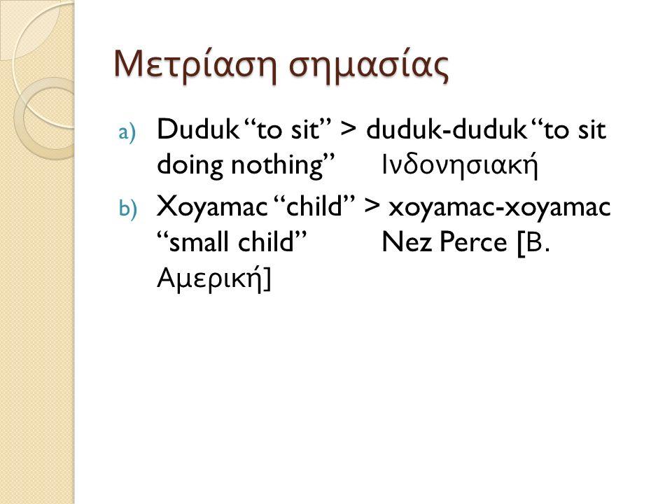"""Μετρίαση σημασίας a) Duduk """"to sit"""" > duduk-duduk """"to sit doing nothing"""" Ινδονησιακή b) Xoyamac """"child"""" > xoyamac-xoyamac """"small child""""Nez Perce [ Β."""
