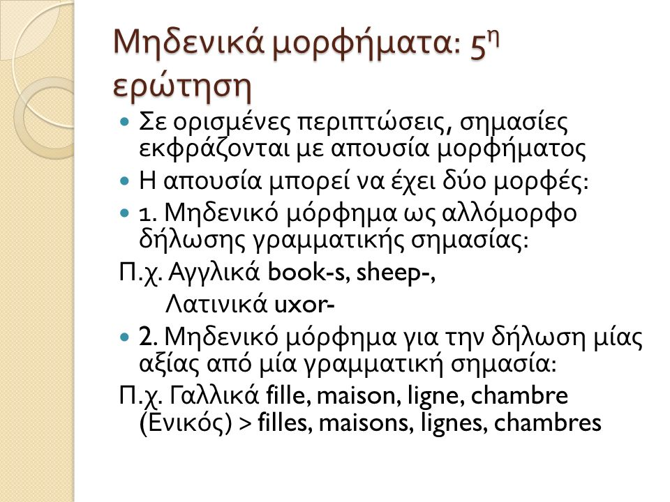 Μηδενικά μορφήματα : 5 η ερώτηση Σε ορισμένες περιπτώσεις, σημασίες εκφράζονται με απουσία μορφήματος Η απουσία μπορεί να έχει δύο μορφές : 1. Μηδενικ