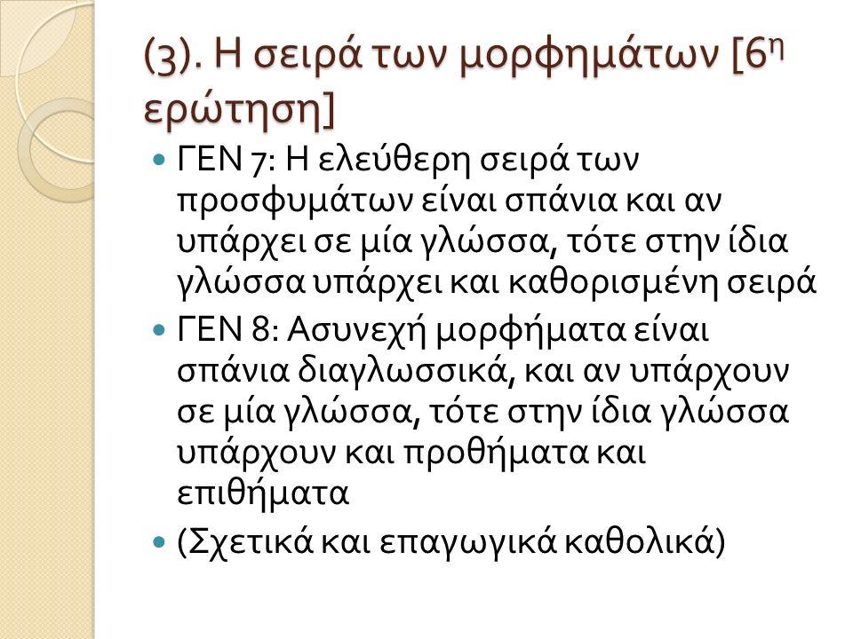 (3). Η σειρά των μορφημάτων [6 η ερώτηση ] ΓΕΝ 7: Η ελεύθερη σειρά των προσφυμάτων είναι σπάνια και αν υπάρχει σε μία γλώσσα, τότε στην ίδια γλώσσα υπ