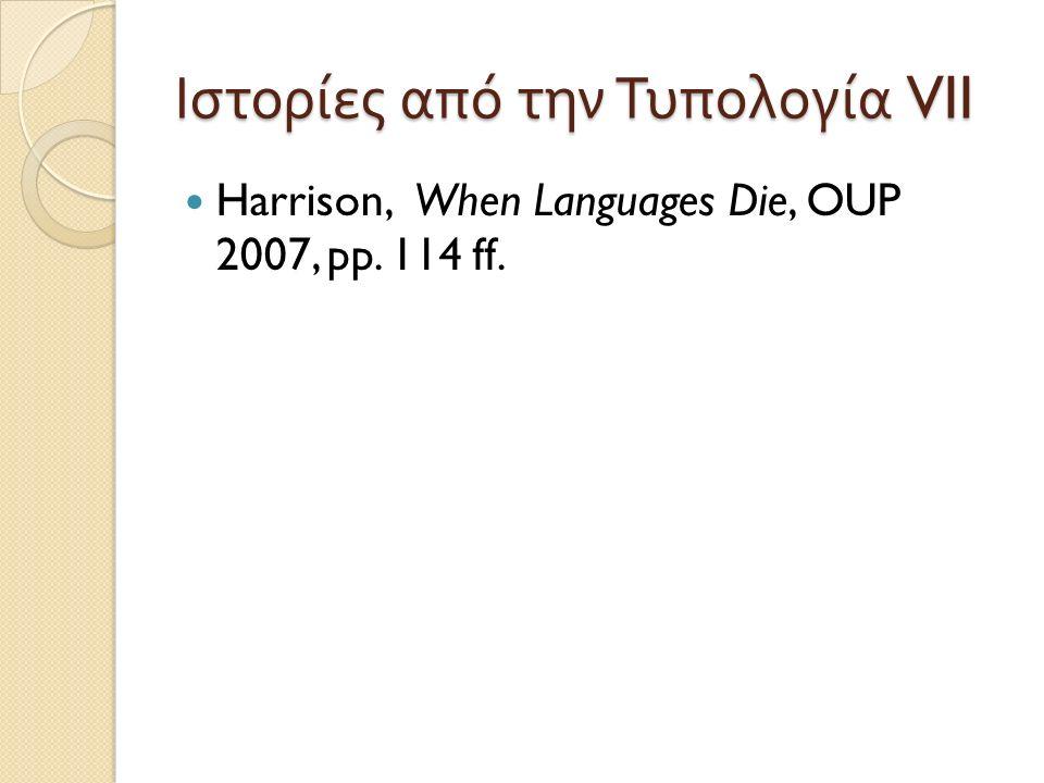 Ιστορίες από την Τυπολογία VII Harrison, When Languages Die, OUP 2007, pp. 114 ff.