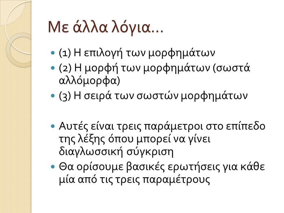 Με άλλα λόγια … (1) Η επιλογή των μορφημάτων (2) Η μορφή των μορφημάτων ( σωστά αλλόμορφα ) (3) Η σειρά των σωστών μορφημάτων Αυτές είναι τρεις παράμε