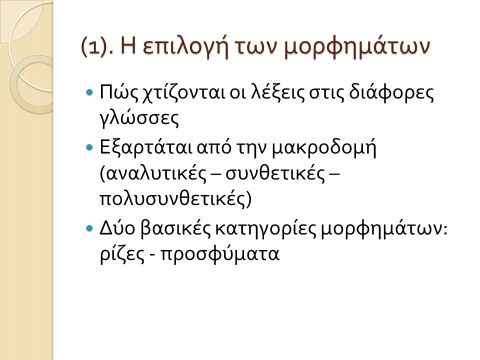 (1). Η επιλογή των μορφημάτων Πώς χτίζονται οι λέξεις στις διάφορες γλώσσες Εξαρτάται από την μακροδομή ( αναλυτικές – συνθετικές – πολυσυνθετικές ) Δ
