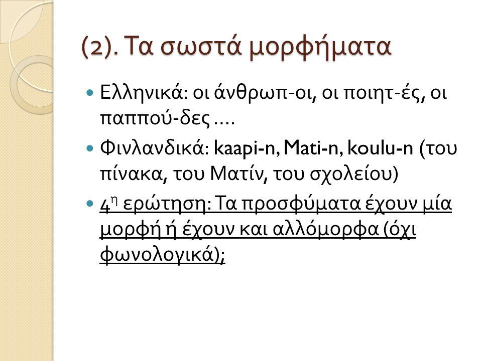 (2). Τα σωστά μορφήματα Ελληνικά : οι άνθρωπ - οι, οι ποιητ - ές, οι παππού - δες …. Φινλανδικά : kaapi-n, Mati-n, koulu-n ( του πίνακα, του Ματίν, το