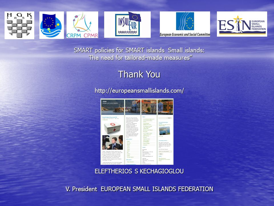 "SMART policies for SMART islands Small islands: The need for tailored-made measures"" Thank You http://europeansmallislands.com/ ELEFTHERIOS S KECHAGIO"