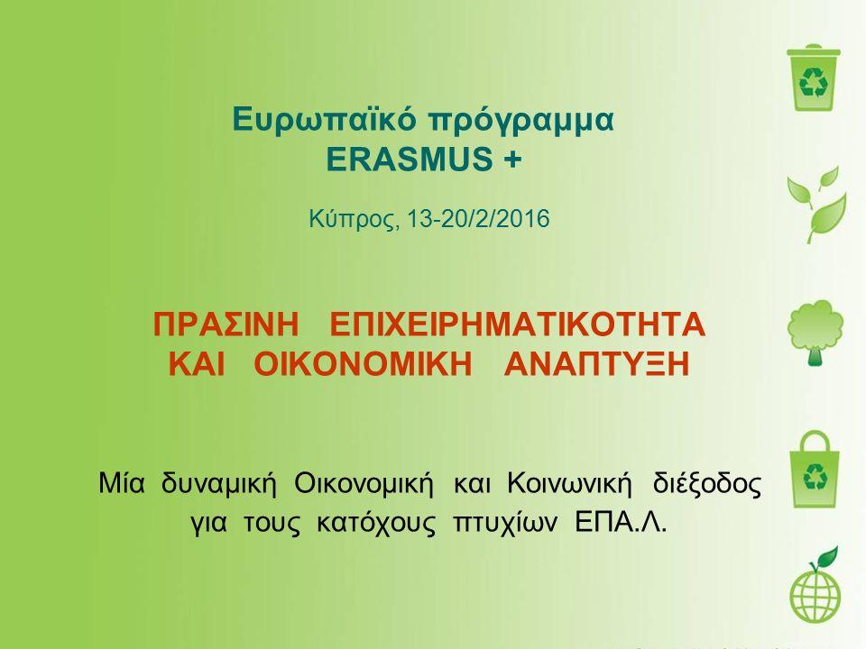 Ευρωπαϊκό πρόγραμμα ERASMUS + Κύπρος, 13-20/2/2016 ΠΡΑΣΙΝΗ ΕΠΙΧΕΙΡΗΜΑΤΙΚΟΤΗΤΑ ΚΑΙ ΟΙΚΟΝΟΜΙΚΗ ΑΝΑΠΤΥΞΗ Μία δυναμική Οικονομική και Κοινωνική διέξοδος γ