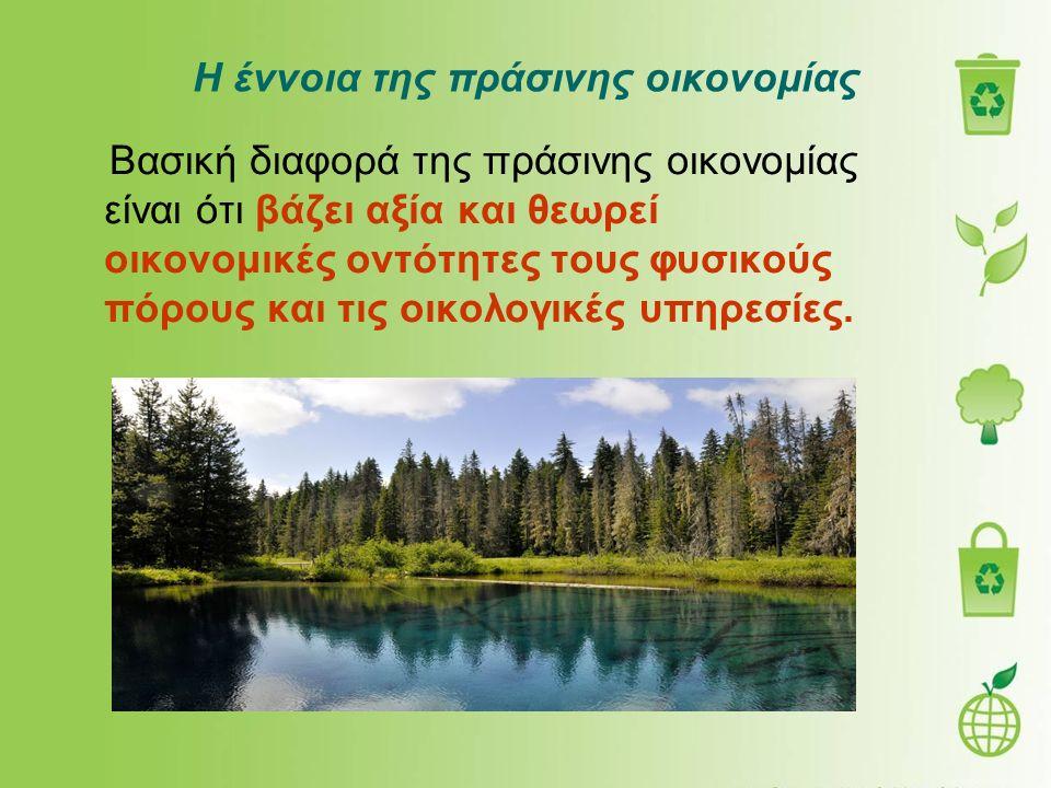 Η έννοια της πράσινης οικονομίας Βασική διαφορά της πράσινης οικονομίας είναι ότι βάζει αξία και θεωρεί οικονομικές οντότητες τους φυσικούς πόρους και τις οικολογικές υπηρεσίες.
