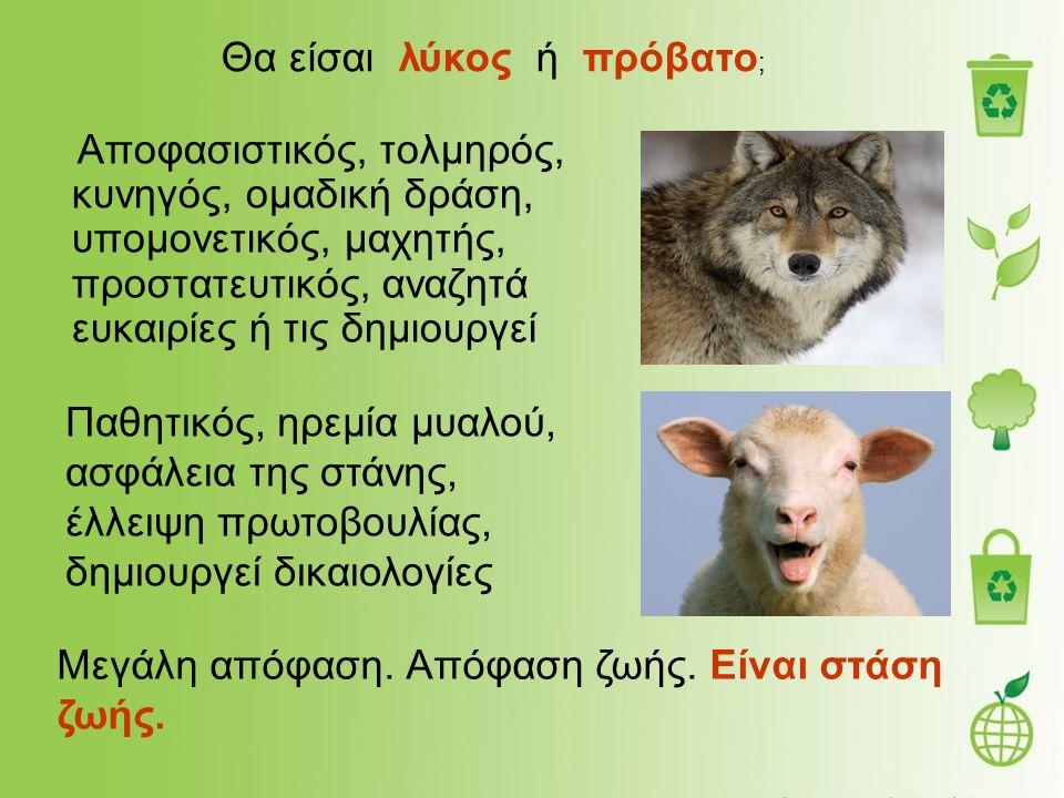 Αποφασιστικός, τολμηρός, κυνηγός, ομαδική δράση, υπομονετικός, μαχητής, προστατευτικός, αναζητά ευκαιρίες ή τις δημιουργεί Θα είσαι λύκος ή πρόβατο ; Παθητικός, ηρεμία μυαλού, ασφάλεια της στάνης, έλλειψη πρωτοβουλίας, δημιουργεί δικαιολογίες Μεγάλη απόφαση.