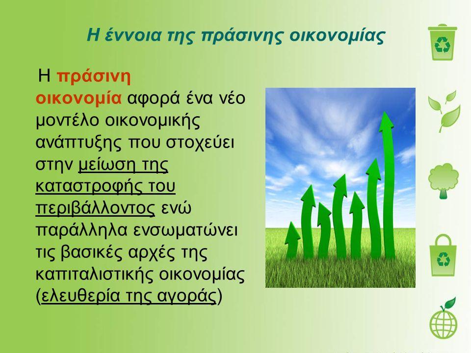 Η έννοια της πράσινης οικονομίας Η πράσινη οικονομία αφορά ένα νέο μοντέλο οικονομικής ανάπτυξης που στοχεύει στην μείωση της καταστροφής του περιβάλλοντος ενώ παράλληλα ενσωματώνει τις βασικές αρχές της καπιταλιστικής οικονομίας (ελευθερία της αγοράς)