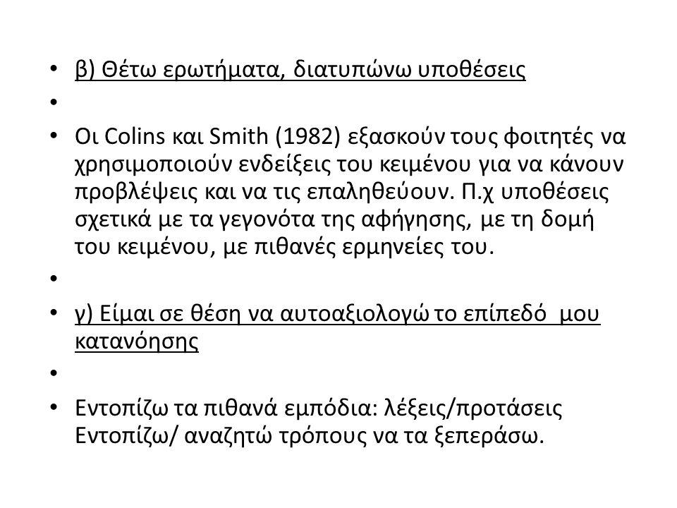 β) Θέτω ερωτήματα, διατυπώνω υποθέσεις Οι Colins και Smith (1982) εξασκούν τους φοιτητές να χρησιμοποιούν ενδείξεις του κειμένου για να κάνουν προβλέψεις και να τις επαληθεύουν.