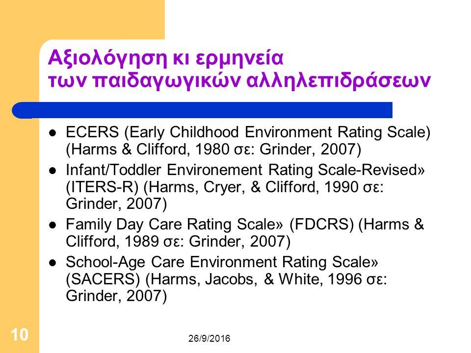26/9/2016 10 Αξιολόγηση κι ερμηνεία των παιδαγωγικών αλληλεπιδράσεων ECERS (Early Childhood Environment Rating Scale) (Harms & Clifford, 1980 σε: Grinder, 2007) Infant/Toddler Environement Rating Scale-Revised» (ITERS-R) (Harms, Cryer, & Clifford, 1990 σε: Grinder, 2007) Family Day Care Rating Scale» (FDCRS) (Harms & Clifford, 1989 σε: Grinder, 2007) School-Age Care Environment Rating Scale» (SACERS) (Harms, Jacobs, & White, 1996 σε: Grinder, 2007)