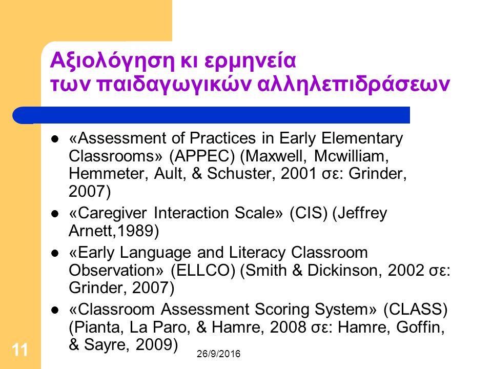26/9/2016 11 Αξιολόγηση κι ερμηνεία των παιδαγωγικών αλληλεπιδράσεων «Assessment of Practices in Early Elementary Classrooms» (APPEC) (Maxwell, Mcwilliam, Hemmeter, Ault, & Schuster, 2001 σε: Grinder, 2007) «Caregiver Interaction Scale» (CIS) (Jeffrey Arnett,1989) «Early Language and Literacy Classroom Observation» (ELLCO) (Smith & Dickinson, 2002 σε: Grinder, 2007) «Classroom Assessment Scoring System» (CLASS) (Pianta, La Paro, & Hamre, 2008 σε: Hamre, Goffin, & Sayre, 2009)