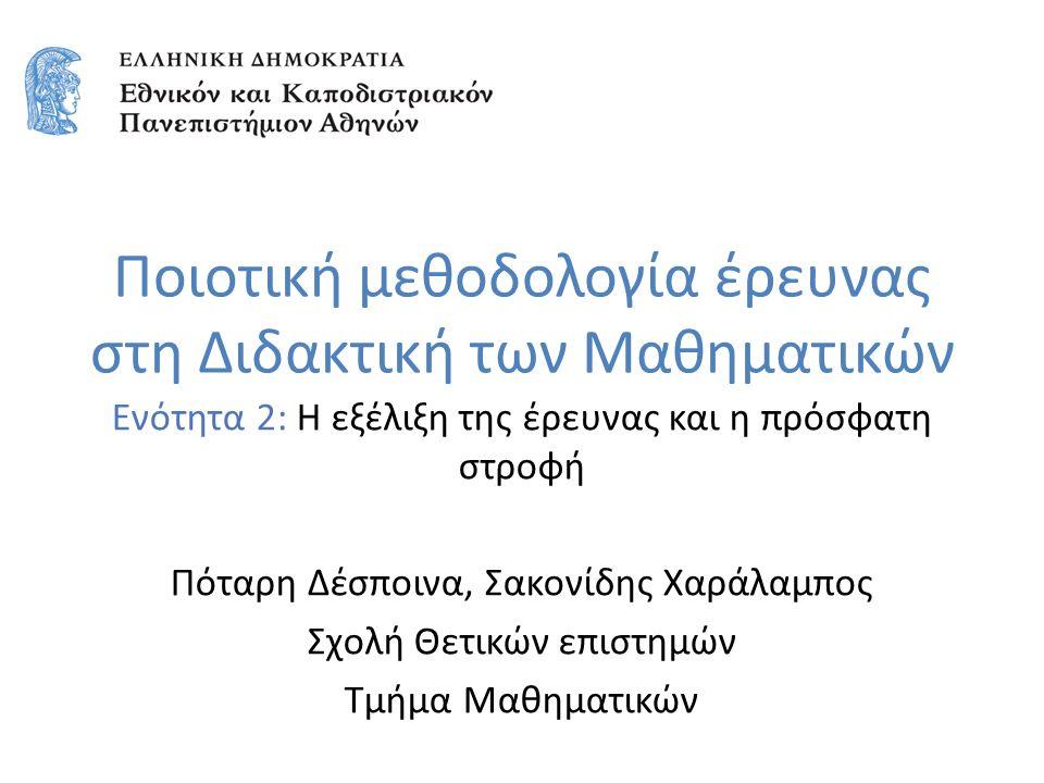 Ποιοτική μεθοδολογία έρευνας στη Διδακτική των Μαθηματικών Ενότητα 2: Η εξέλιξη της έρευνας και η πρόσφατη στροφή Πόταρη Δέσποινα, Σακονίδης Χαράλαμπο