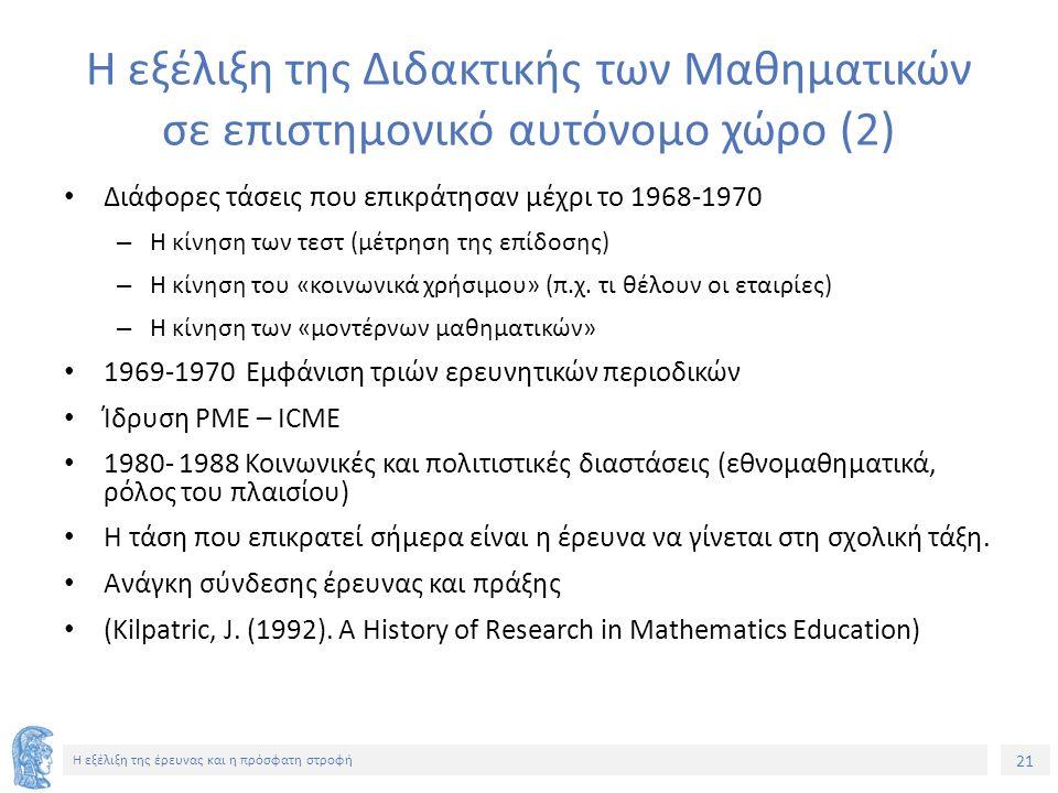 21 Η εξέλιξη της έρευνας και η πρόσφατη στροφή Η εξέλιξη της Διδακτικής των Μαθηματικών σε επιστημονικό αυτόνομο χώρο (2) Διάφορες τάσεις που επικράτη