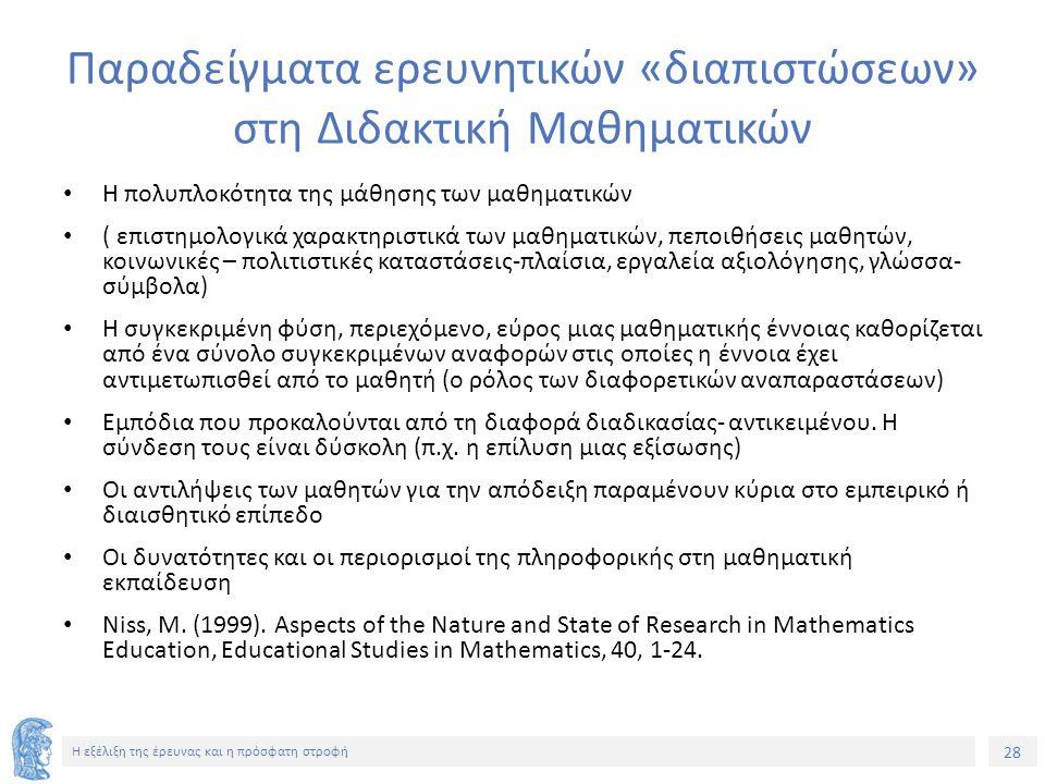 28 Η εξέλιξη της έρευνας και η πρόσφατη στροφή Παραδείγματα ερευνητικών «διαπιστώσεων» στη Διδακτική Μαθηματικών Η πολυπλοκότητα της μάθησης των μαθημ
