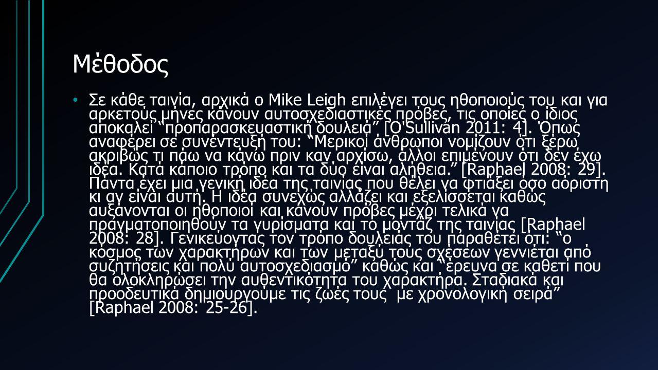 Μέθοδος Σε κάθε ταινία, αρχικά ο Mike Leigh επιλέγει τους ηθοποιούς του και για αρκετούς μήνες κάνουν αυτοσχεδιαστικές πρόβες, τις οποίες ο ίδιος αποκαλεί προπαρασκευαστική δουλειά [O Sullivan 2011: 4].