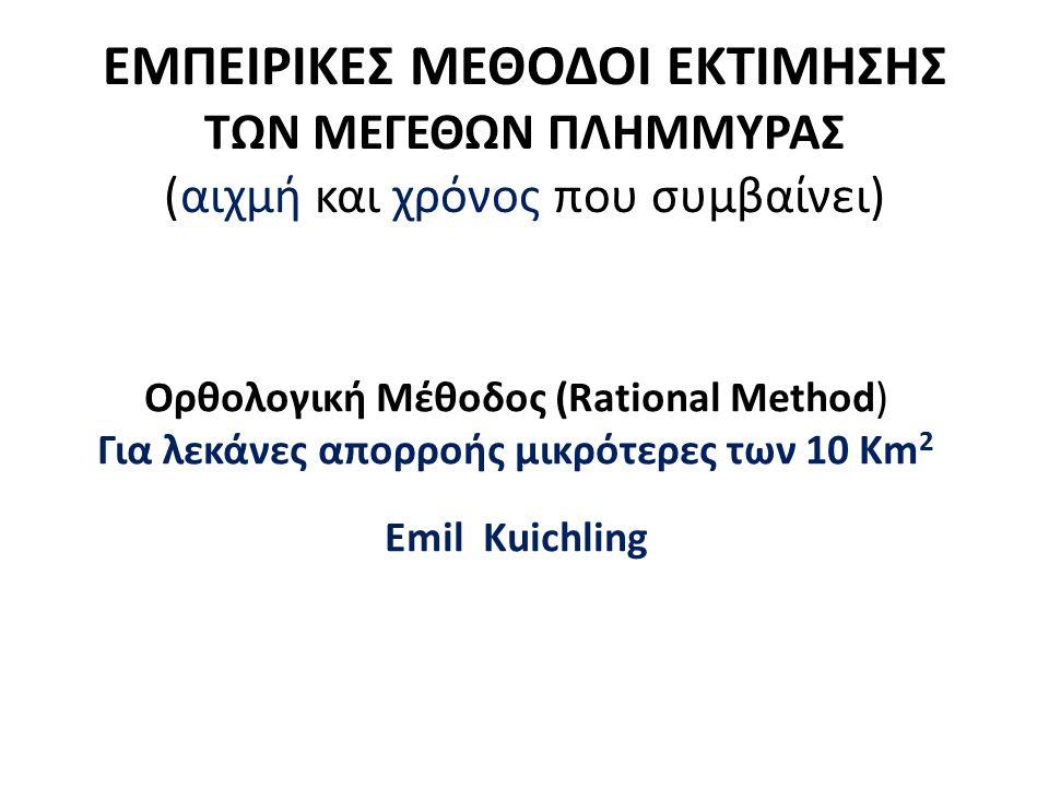 ΕΜΠΕΙΡΙΚΕΣ ΜΕΘΟΔΟΙ ΕΚΤΙΜΗΣΗΣ ΤΩΝ ΜΕΓΕΘΩΝ ΠΛΗΜΜΥΡΑΣ (αιχμή και χρόνος που συμβαίνει) Ορθολογική Μέθοδος (Rational Method) Για λεκάνες απορροής μικρότερες των 10 Km 2 Emil Kuichling