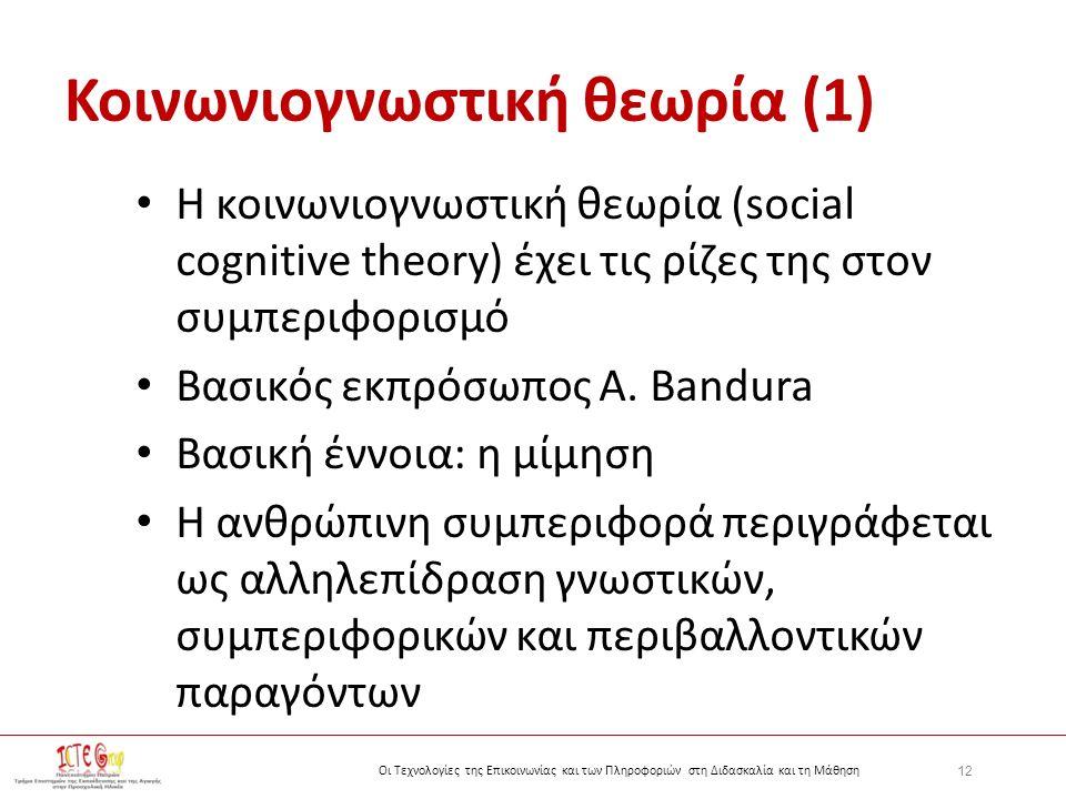 12 Οι Τεχνολογίες της Επικοινωνίας και των Πληροφοριών στη Διδασκαλία και τη Μάθηση Κοινωνιογνωστική θεωρία (1) Η κοινωνιογνωστική θεωρία (social cognitive theory) έχει τις ρίζες της στον συμπεριφορισμό Βασικός εκπρόσωπος A.