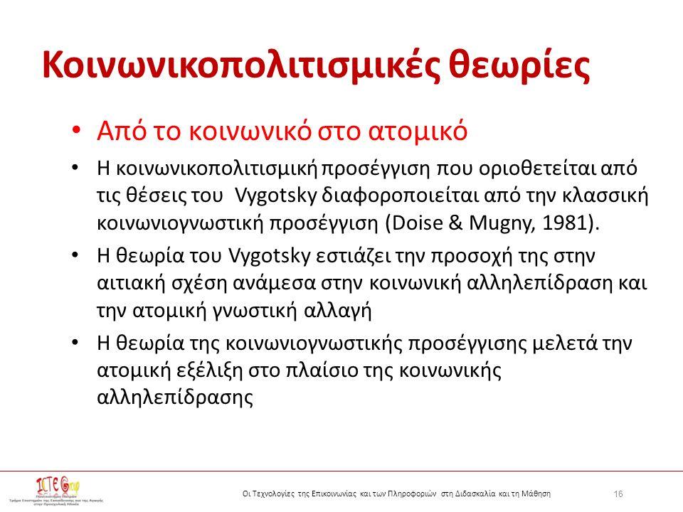 16 Οι Τεχνολογίες της Επικοινωνίας και των Πληροφοριών στη Διδασκαλία και τη Μάθηση Κοινωνικοπολιτισμικές θεωρίες Από το κοινωνικό στο ατομικό Η κοινωνικοπολιτισμική προσέγγιση που οριοθετείται από τις θέσεις του Vygotsky διαφοροποιείται από την κλασσική κοινωνιογνωστική προσέγγιση (Doise & Mugny, 1981).