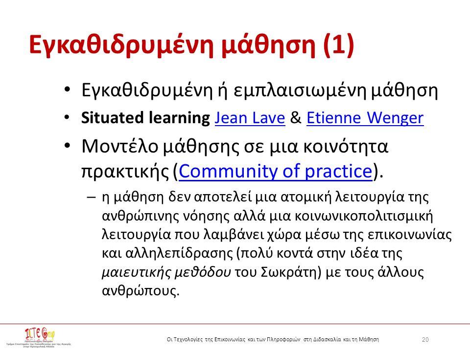 20 Οι Τεχνολογίες της Επικοινωνίας και των Πληροφοριών στη Διδασκαλία και τη Μάθηση Εγκαθιδρυμένη μάθηση (1) Εγκαθιδρυμένη ή εμπλαισιωμένη μάθηση Situated learning Jean Lave & Etienne WengerJean LaveEtienne Wenger Μοντέλο μάθησης σε μια κοινότητα πρακτικής (Community of practice).Community of practice – η μάθηση δεν αποτελεί μια ατομική λειτουργία της ανθρώπινης νόησης αλλά μια κοινωνικοπολιτισμική λειτουργία που λαμβάνει χώρα μέσω της επικοινωνίας και αλληλεπίδρασης (πολύ κοντά στην ιδέα της μαιευτικής μεθόδου του Σωκράτη) με τους άλλους ανθρώπους.