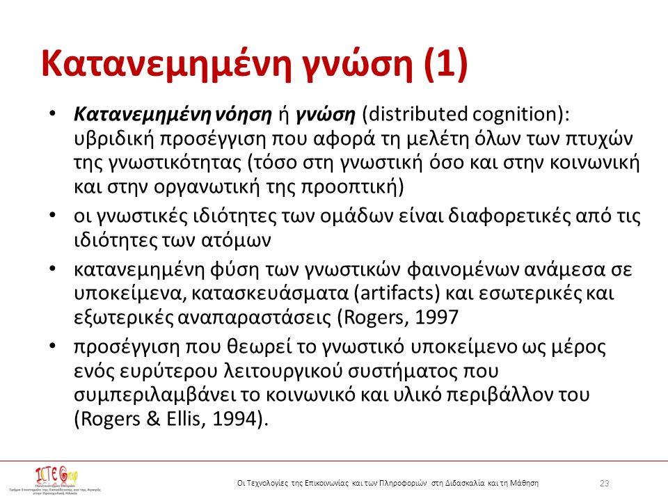 23 Οι Τεχνολογίες της Επικοινωνίας και των Πληροφοριών στη Διδασκαλία και τη Μάθηση Κατανεμημένη γνώση (1) Κατανεμημένη νόηση ή γνώση (distributed cognition): υβριδική προσέγγιση που αφορά τη μελέτη όλων των πτυχών της γνωστικότητας (τόσο στη γνωστική όσο και στην κοινωνική και στην οργανωτική της προοπτική) οι γνωστικές ιδιότητες των ομάδων είναι διαφορετικές από τις ιδιότητες των ατόμων κατανεμημένη φύση των γνωστικών φαινομένων ανάμεσα σε υποκείμενα, κατασκευάσματα (artifacts) και εσωτερικές και εξωτερικές αναπαραστάσεις (Rogers, 1997 προσέγγιση που θεωρεί το γνωστικό υποκείμενο ως μέρος ενός ευρύτερου λειτουργικού συστήματος που συμπεριλαμβάνει το κοινωνικό και υλικό περιβάλλον του (Rogers & Ellis, 1994).