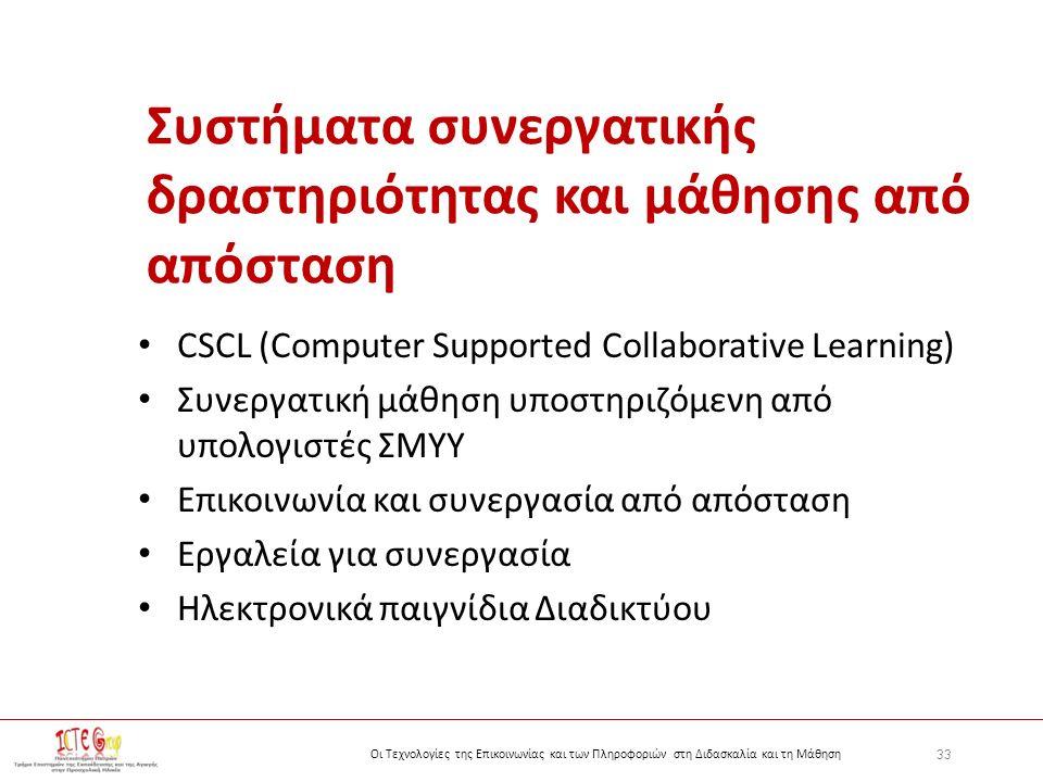 33 Οι Τεχνολογίες της Επικοινωνίας και των Πληροφοριών στη Διδασκαλία και τη Μάθηση Συστήματα συνεργατικής δραστηριότητας και μάθησης από απόσταση CSCL (Computer Supported Collaborative Learning) Συνεργατική μάθηση υποστηριζόμενη από υπολογιστές ΣΜΥΥ Επικοινωνία και συνεργασία από απόσταση Εργαλεία για συνεργασία Ηλεκτρονικά παιγνίδια Διαδικτύου